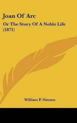 Joan Of Arc: Or The Story Of A Noble Life (1871) by William P Nimmo