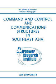 Command and Control and Communications Structures in Southeast Asia (The Air War in Indochina Volume I, Monograph I) by John L. Lane