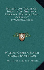 Present Day Tracts on Subjects of Christian Evidence, Doctrine and Morals V2: By Various Authors by William Garden Blaikie