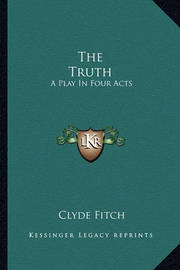 The Truth: A Play in Four Acts by Clyde Fitch