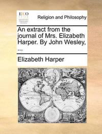 An Extract from the Journal of Mrs. Elizabeth Harper. by John Wesley, ... by Elizabeth Harper