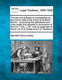 The Law and Practice in Proceedings on the Crown Side of the Court of Queen's Bench by Standish Grove Grady