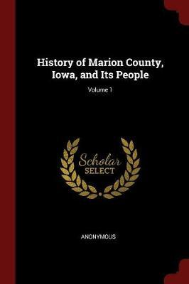History of Marion County, Iowa, and Its People; Volume 1 by * Anonymous