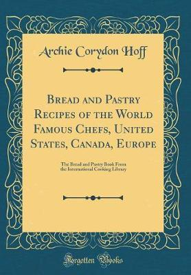 Bread and Pastry Recipes of the World Famous Chefs, United States, Canada, Europe by Archie Corydon Hoff