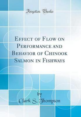 Effect of Flow on Performance and Behavior of Chinook Salmon in Fishways (Classic Reprint) by Clark S Thompson