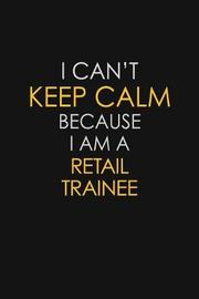 I Can't Keep Calm Because I Am A Retail Trainee by Blue Stone Publishers image
