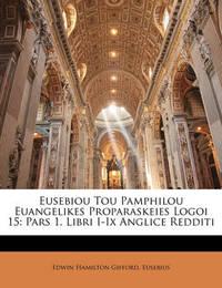 Eusebiou Tou Pamphilou Euangelikes Proparaskeies Logoi 15: Pars 1. Libri I-IX Anglice Redditi by Edwin Hamilton Gifford