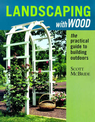 Landscaping with Wood: The Practical Guide to Building Outdoors by Scott McBride