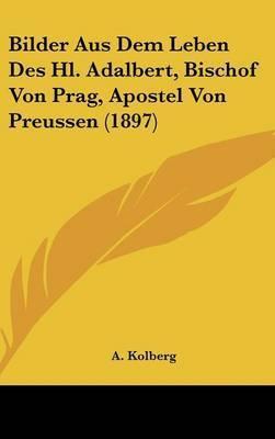 Bilder Aus Dem Leben Des Hl. Adalbert, Bischof Von Prag, Apostel Von Preussen (1897) by A Kolberg