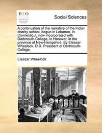 A Continuation of the Narrative of the Indian Charity-School, Begun in Lebanon, in Connecticut; Now Incorporated with Dartmouth-College, in Hanover, in the Province of New-Hampshire. by Eleazar Wheelock, D.D. President of Dartmouth-College by Eleazar Wheelock