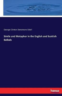 Simile and Metaphor in the English and Scottish Ballads by George Clinton Densmore Odell