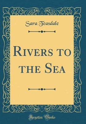 Rivers to the Sea (Classic Reprint) by Sara Teasdale