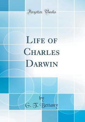 Life of Charles Darwin (Classic Reprint) by G.T. Bettany