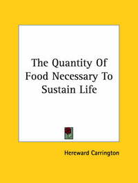 The Quantity of Food Necessary to Sustain Life by Hereward Carrington