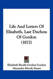 Life and Letters of Elisabeth, Last Duchess of Gordon (1872) by Elizabeth Brodie Gordon Gordon