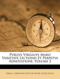 Pvblivs Virgilivs Maro Varietate Lectionis Et Perpetva Adnotatione, Volume 3 by Virgil