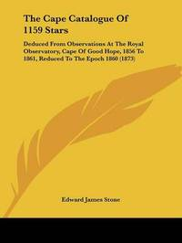 The Cape Catalogue Of 1159 Stars: Deduced From Observations At The Royal Observatory, Cape Of Good Hope, 1856 To 1861, Reduced To The Epoch 1860 (1873) by Edward James Stone image