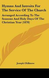 Hymns And Introits For The Service Of The Church: Arranged According To The Seasons And Holy Days Of The Christian Year (1870) by Joseph Oldknow
