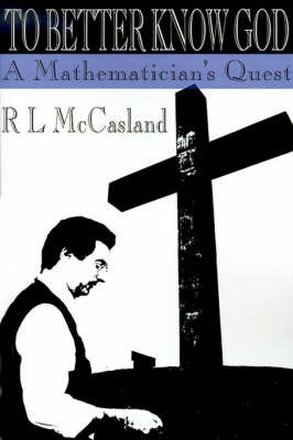 To Better Know God: A Mathematician's Quest by R. L. McCasland