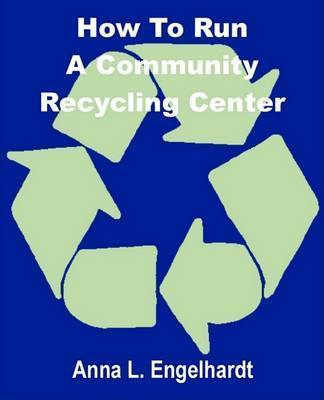 How to Run a Community Recycling Center by Anna L. Engelhardt