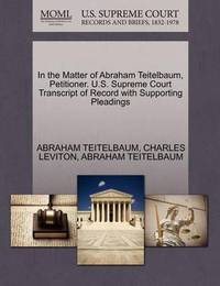 In the Matter of Abraham Teitelbaum, Petitioner. U.S. Supreme Court Transcript of Record with Supporting Pleadings by Abraham Teitelbaum