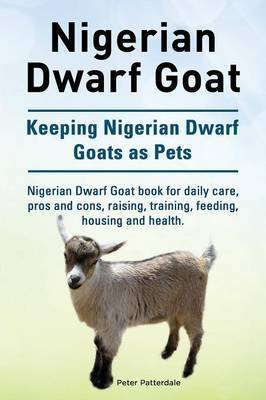 Nigerian Dwarf Goat. Keeping Nigerian Dwarf Goats as Pets. Nigerian Dwarf Goat Book for Daily Care, Pros and Cons, Raising, Training, Feeding, Housing and Health. by Peter Patterdale image