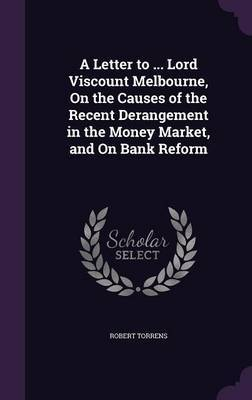A Letter to ... Lord Viscount Melbourne, on the Causes of the Recent Derangement in the Money Market, and on Bank Reform by Robert Torrens