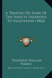A Treatise on Some of the Insects Injurious to Vegetation (1a Treatise on Some of the Insects Injurious to Vegetation (1862) 862) by Thaddeus William Harris