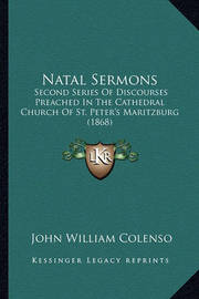 Natal Sermons: Second Series of Discourses Preached in the Cathedral Church of St. Peter's Maritzburg (1868) by Bishop John William Colenso