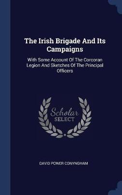 The Irish Brigade and Its Campaigns by David Power Conyngham
