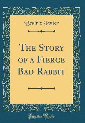 The Story of a Fierce Bad Rabbit (Classic Reprint) by Beatrix Potter image