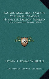 Samson Marrying, Samson at Timnah, Samson Hybristes, Samson Blinded: Four Dramatic Poems (1905) by Edwin Thomas Whiffen