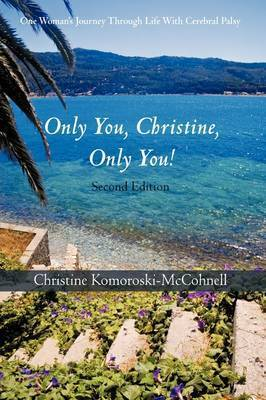 Only You Christine, Only You!: One Woman's Journey Through Life with Cerebral Palsy by Christine Komoroski-McCohnell