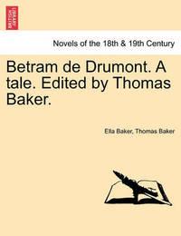 Betram de Drumont. a Tale. Edited by Thomas Baker. by Ella Baker