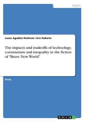 The Impacts and Tradeoffs of Technology, Communism and Inequality in the Fiction of Brave New World by Lucas Agudiez Roitman