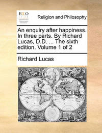 An Enquiry After Happiness. in Three Parts. by Richard Lucas, D.D. ... the Sixth Edition. Volume 1 of 2 by Richard Lucas