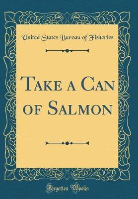 Take a Can of Salmon (Classic Reprint) by United States Bureau of Fisheries