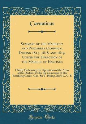 Summary of the Mahratta and Pindarree Campaign, During 1817, 1818, and 1819, Under the Direction of the Marquis of Hastings by Carnaticus Carnaticus