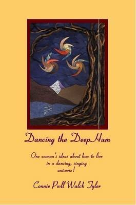Dancing the Deep Hum, One Woman's Ideas About How to Live in a Dancing, Singing Universe by Connie Tyler