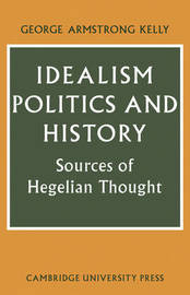 Idealism, Politics and History by George Armstrong Kelly