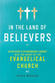 In the Land of Believers: An Outsider's Extraordinary Journey Into the Heart of the Evangelical Church by Gina Welch image