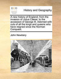 A New History of England; From the Invasion of Julius C sar, to the Accession of George III. Adorned with Cuts of All the Kings and Queens Who Have Reigned Since the Norman Conquest by John Newbery
