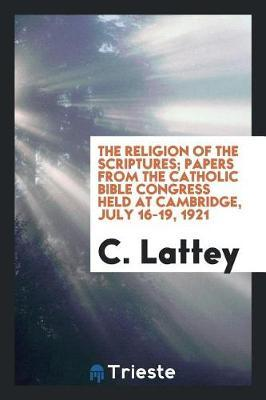 The Religion of the Scriptures; Papers from the Catholic Bible Congress Held at Cambridge, July 16-19, 1921 by C Lattey