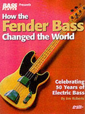 How the Fender Bass Changed the World by Jim Roberts