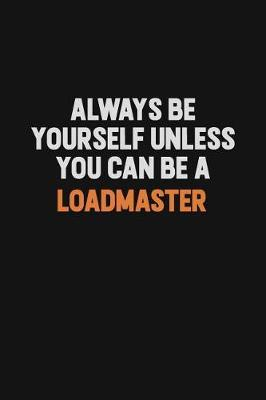 Always Be Yourself Unless You Can Be A Loadmaster by Camila Cooper