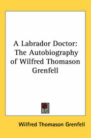 A Labrador Doctor: The Autobiography of Wilfred Thomason Grenfell by Wilfred Thomason Grenfell image