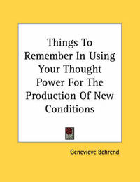 Things to Remember in Using Your Thought Power for the Production of New Conditions by Genevieve Behrend