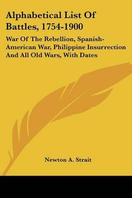 Alphabetical List of Battles, 1754-1900: War of the Rebellion, Spanish-American War, Philippine Insurrection and All Old Wars, with Dates by Newton A. Strait image