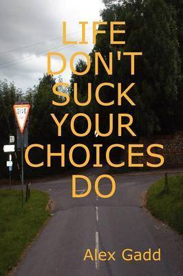 Life Don'T Suck Your Choices Do by Alex Gadd