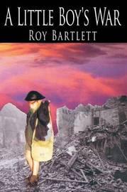 A Little Boy's War by Roy Bartlett